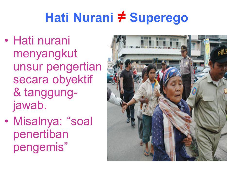 """Hati Nurani ≠ Superego Hati nurani menyangkut unsur pengertian secara obyektif & tanggung- jawab. Misalnya: """"soal penertiban pengemis"""""""