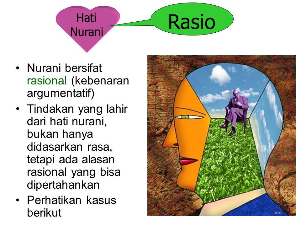 Hati Nurani Rasio Nurani bersifat rasional (kebenaran argumentatif) Tindakan yang lahir dari hati nurani, bukan hanya didasarkan rasa, tetapi ada alas