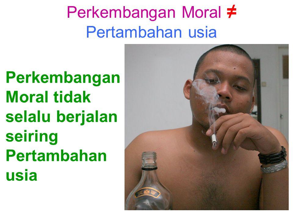 Perkembangan Moral ≠ Pertambahan usia Perkembangan Moral tidak selalu berjalan seiring Pertambahan usia