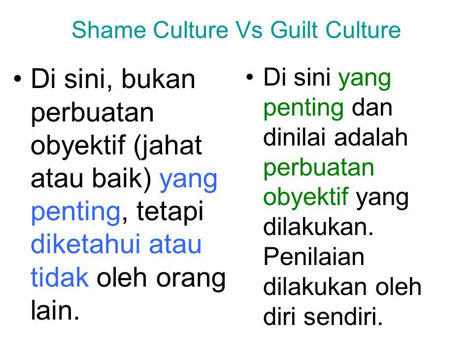Shame Culture Vs Guilt Culture Di sini, bukan perbuatan obyektif (jahat atau baik) yang penting, tetapi diketahui atau tidak oleh orang lain. Di sini