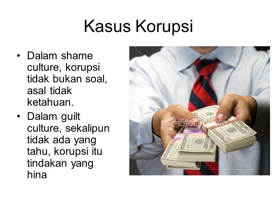 Kasus Korupsi Dalam shame culture, korupsi tidak bukan soal, asal tidak ketahuan. Dalam guilt culture, sekalipun tidak ada yang tahu, korupsi itu tind