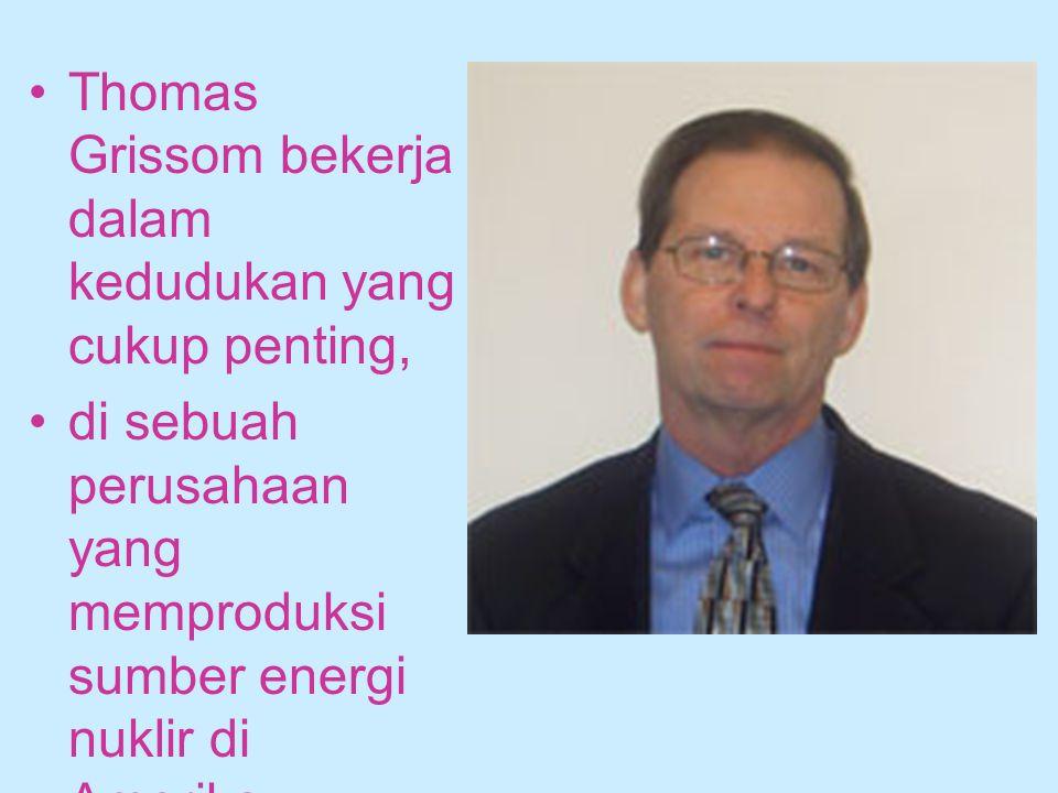 Thomas Grissom bekerja dalam kedudukan yang cukup penting, di sebuah perusahaan yang memproduksi sumber energi nuklir di Amerika.