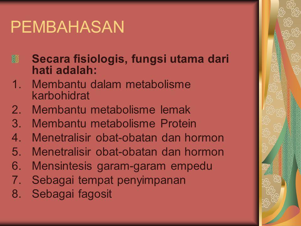 PEMBAHASAN Secara fisiologis, fungsi utama dari hati adalah: 1.Membantu dalam metabolisme karbohidrat 2.Membantu metabolisme lemak 3.Membantu metaboli