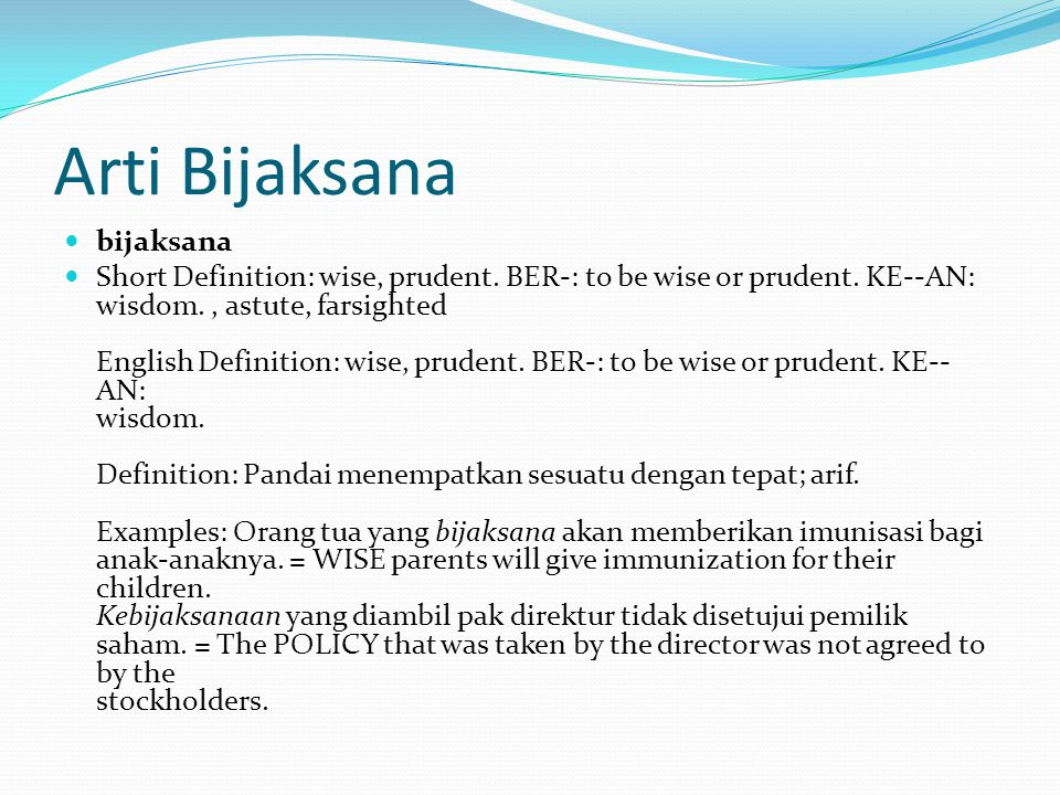 Arti Bijaksana bijaksana Short Definition: wise, prudent. BER-: to be wise or prudent. KE--AN: wisdom., astute, farsighted English Definition: wise, p