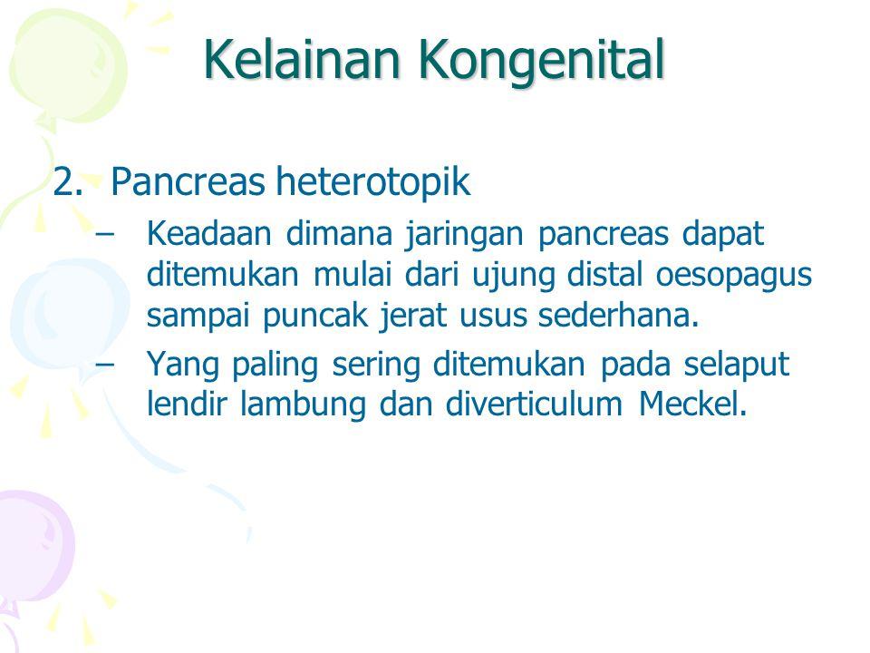 Kelainan Kongenital 2.Pancreas heterotopik –Keadaan dimana jaringan pancreas dapat ditemukan mulai dari ujung distal oesopagus sampai puncak jerat usu