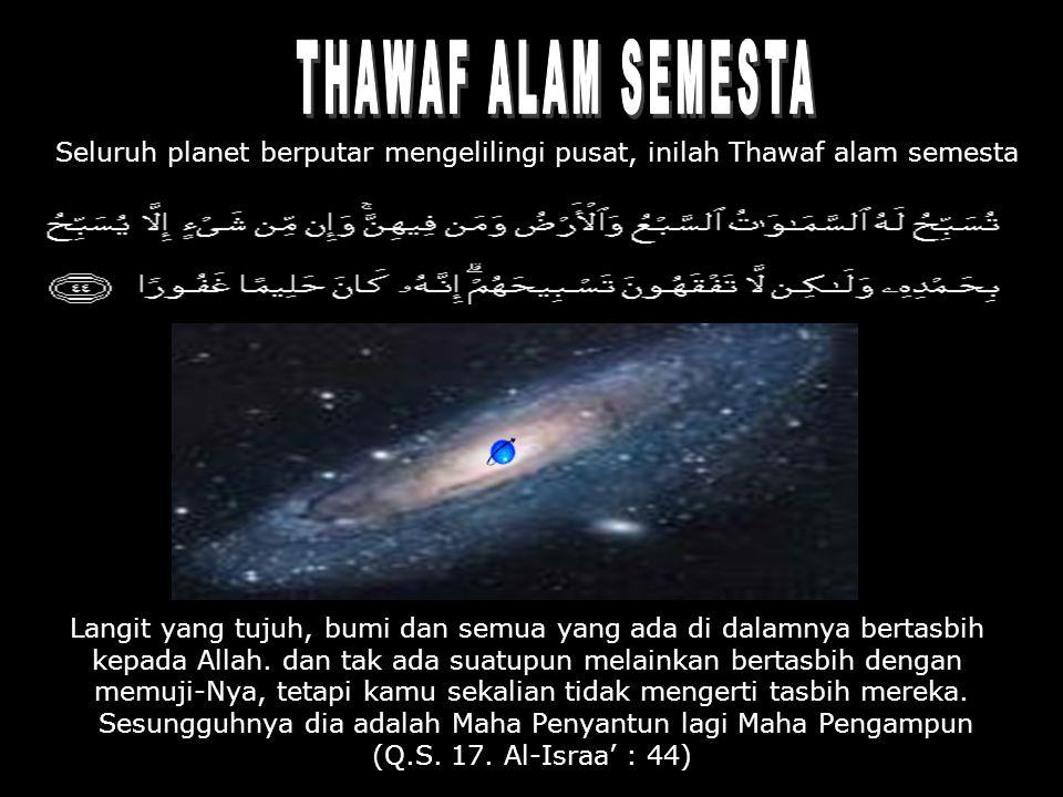 Seluruh planet berputar mengelilingi pusat, inilah Thawaf alam semesta Langit yang tujuh, bumi dan semua yang ada di dalamnya bertasbih kepada Allah.