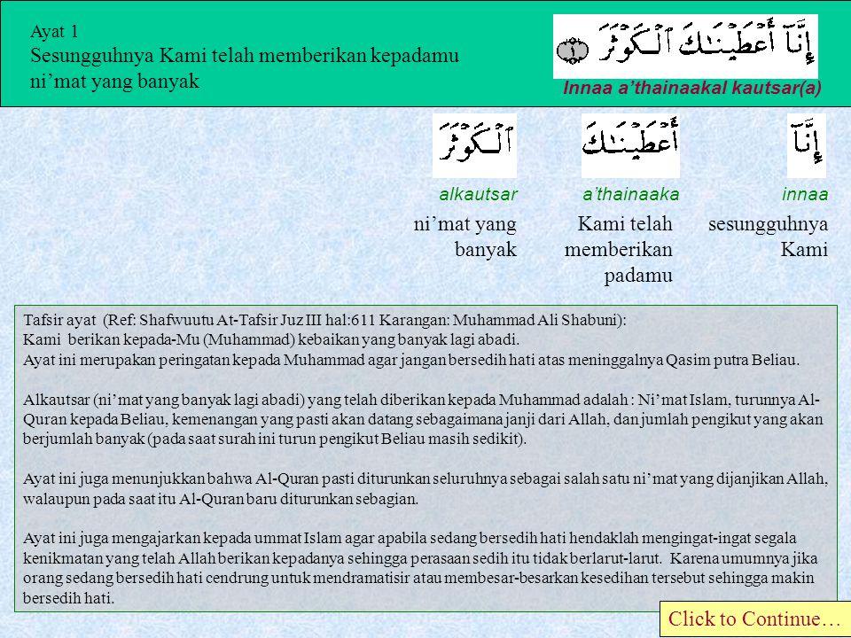 Ayat 1 Sesungguhnya Kami telah memberikan kepadamu ni'mat yang banyak Innaa a'thainaakal kautsar(a) innaa sesungguhnya Kami a'thainaaka Kami telah memberikan padamu alkautsar ni'mat yang banyak Tafsir ayat (Ref: Shafwuutu At-Tafsir Juz III hal:611 Karangan: Muhammad Ali Shabuni): Kami berikan kepada-Mu (Muhammad) kebaikan yang banyak lagi abadi.