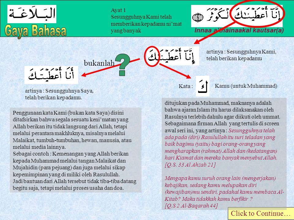 Ayat 1 Sesungguhnya Kami telah memberikan kepadamu ni'mat yang banyak Innaa a'thainaakal kautsar(a) Click to Continue… artinya : Sesungguhnya Kami, telah berikan kepadamu artinya : Sesungguhnya Saya, telah berikan kepadamu.