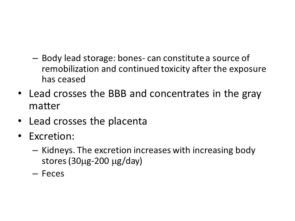 – Body lead storage: bones- can constitute a source of remobilization and continued toxicity after the exposure has ceased Lead crosses the BBB and co