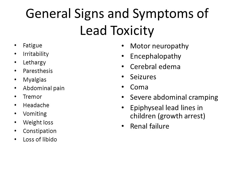 General Signs and Symptoms of Lead Toxicity Fatigue Irritability Lethargy Paresthesis Myalgias Abdominal pain Tremor Headache Vomiting Weight loss Con