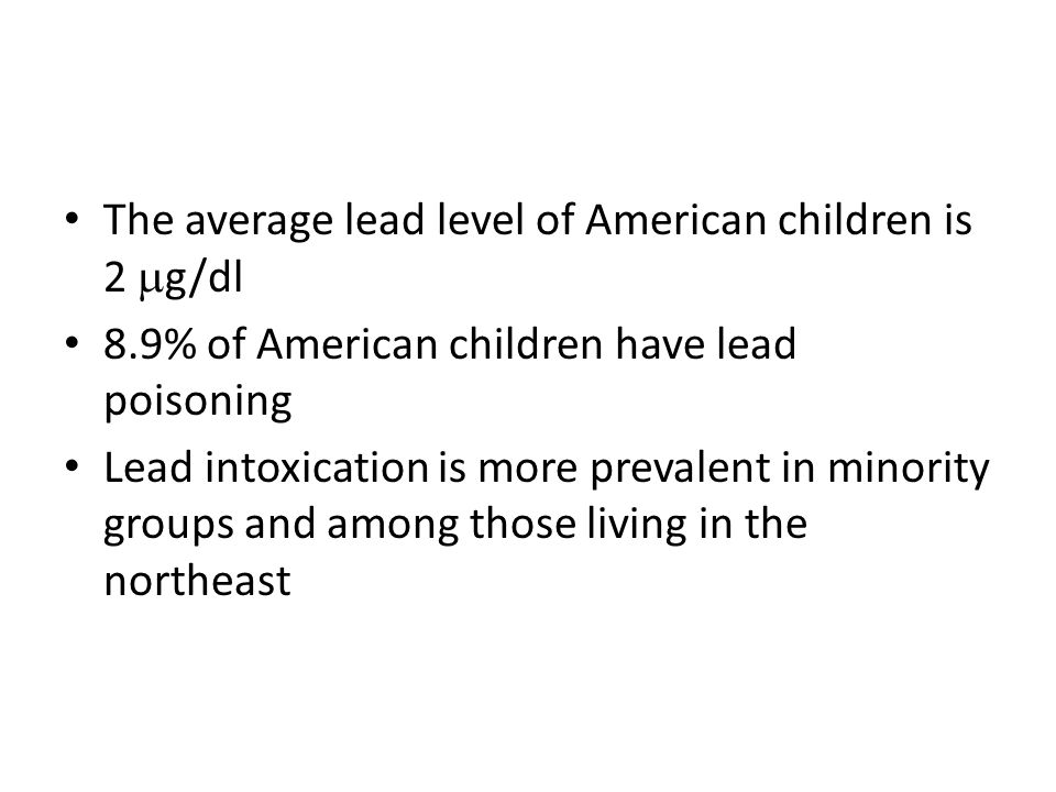 The average lead level of American children is 2  g/dl 8.9% of American children have lead poisoning Lead intoxication is more prevalent in minority