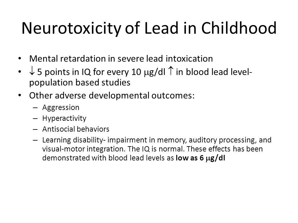 Neurotoxicity of Lead in Childhood Mental retardation in severe lead intoxication  5 points in IQ for every 10  g/dl  in blood lead level- population based studies Other adverse developmental outcomes: – Aggression – Hyperactivity – Antisocial behaviors – Learning disability- impairment in memory, auditory processing, and visual-motor integration.