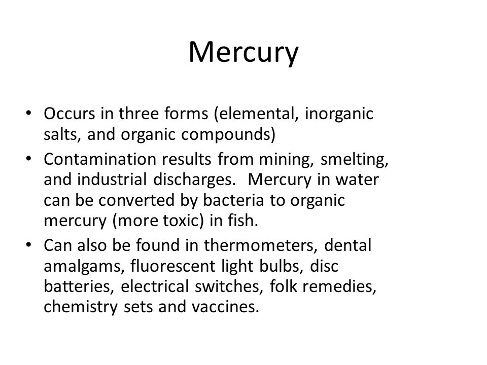 Occurs in three forms (elemental, inorganic salts, and organic compounds) Contamination results from mining, smelting, and industrial discharges. Merc