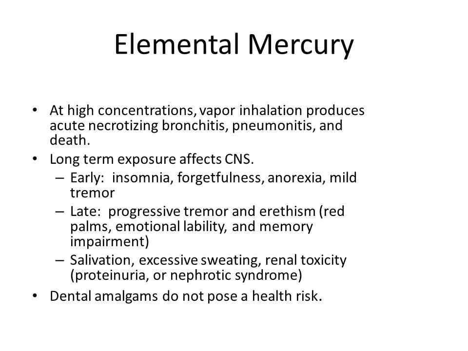 Elemental Mercury At high concentrations, vapor inhalation produces acute necrotizing bronchitis, pneumonitis, and death. Long term exposure affects C