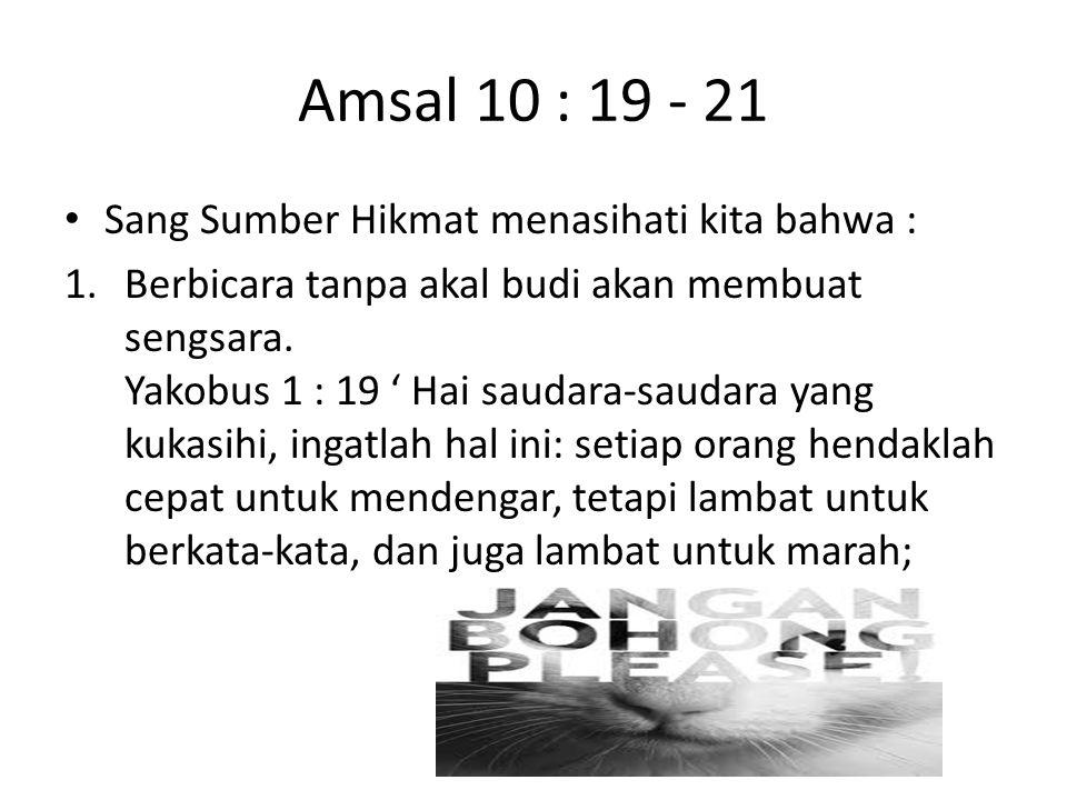 Amsal 10 : 19 - 21 Sang Sumber Hikmat menasihati kita bahwa : 1.Berbicara tanpa akal budi akan membuat sengsara. Yakobus 1 : 19 ' Hai saudara-saudara