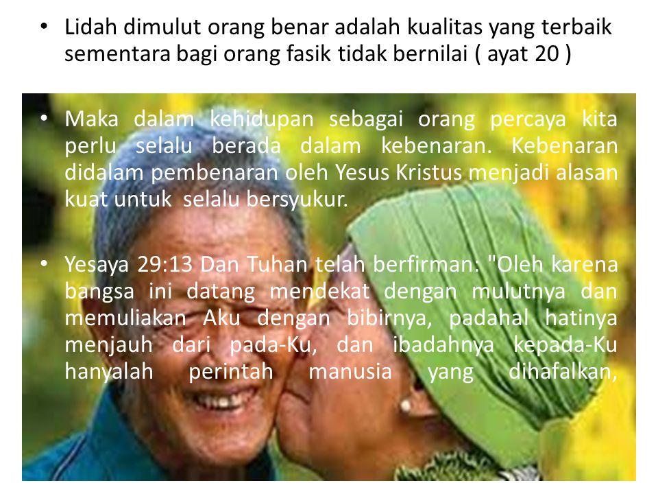 Lidah dimulut orang benar adalah kualitas yang terbaik sementara bagi orang fasik tidak bernilai ( ayat 20 ) Maka dalam kehidupan sebagai orang percay