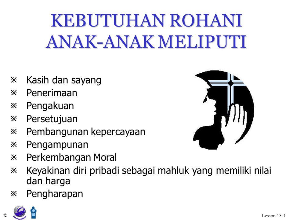 KEBUTUHAN ROHANI ANAK-ANAK MELIPUTI © Lesson 13-1 KKasih dan sayang PPenerimaan PPengakuan PPersetujuan PPembangunan kepercayaan PPengampu