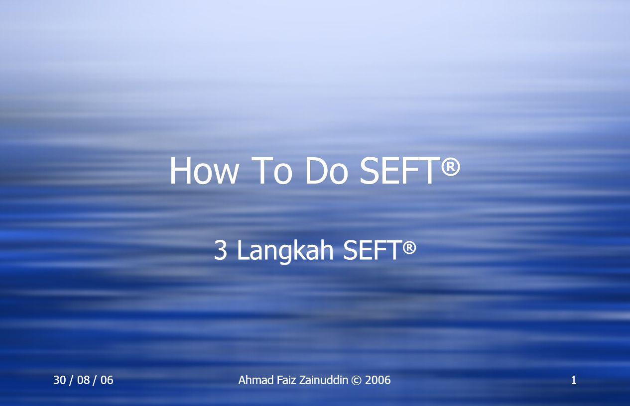 30 / 08 / 06Ahmad Faiz Zainuddin © 20061 How To Do SEFT ® 3 Langkah SEFT ®