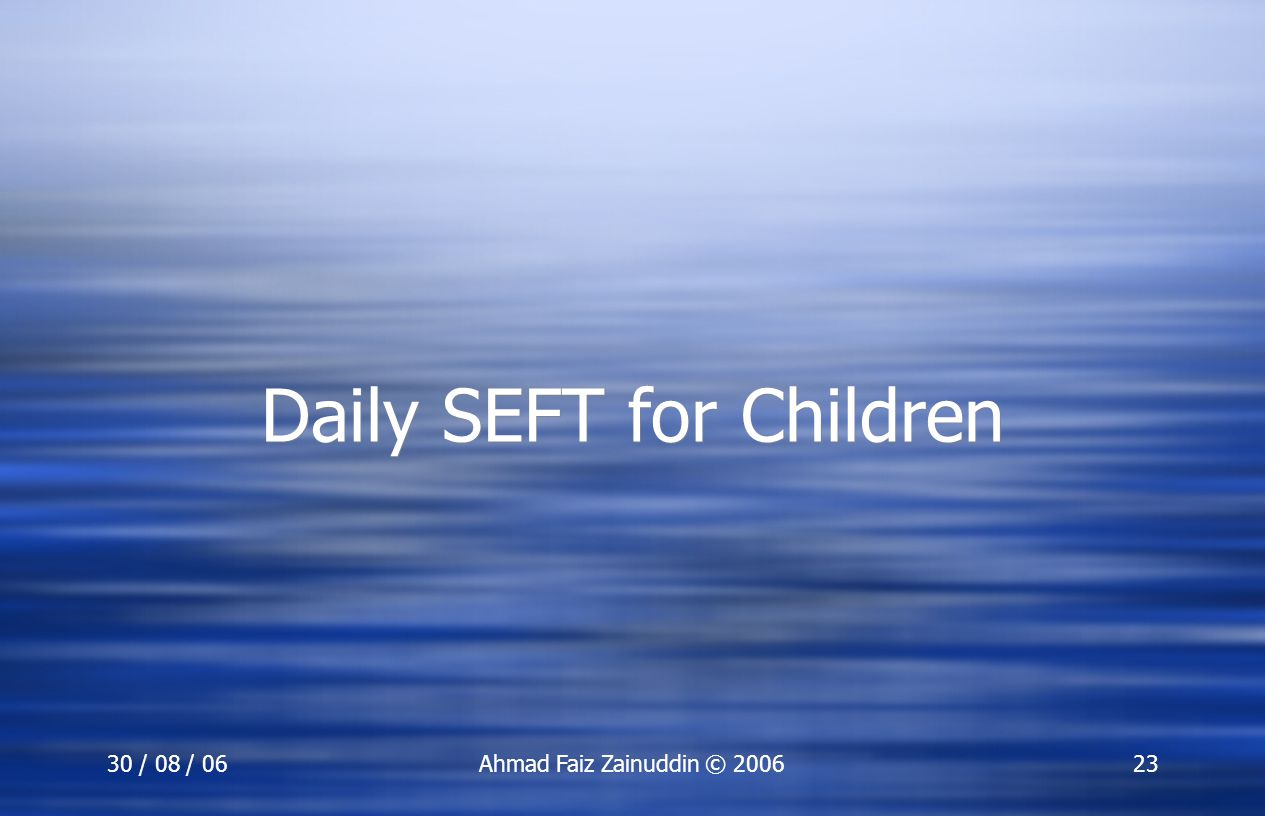 30 / 08 / 06Ahmad Faiz Zainuddin © 200623 Daily SEFT for Children