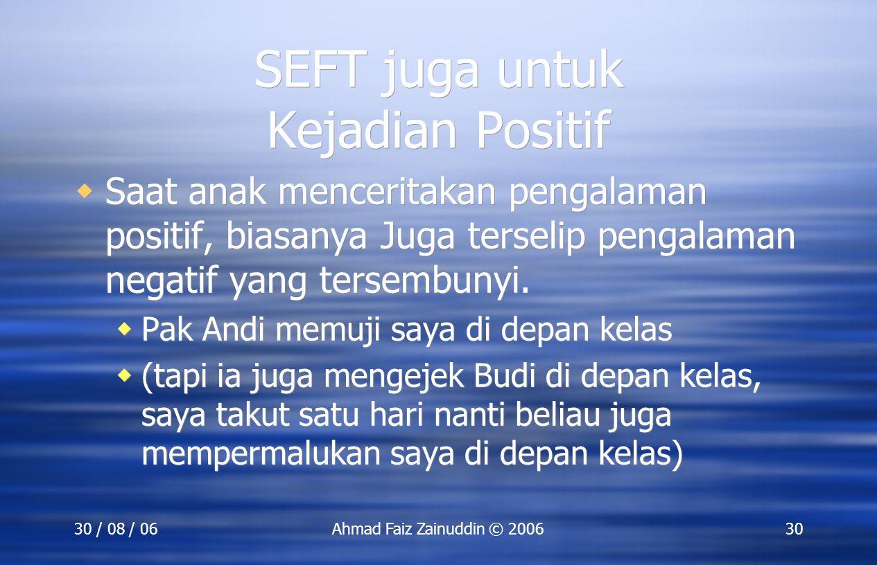 30 / 08 / 06Ahmad Faiz Zainuddin © 200630 SEFT juga untuk Kejadian Positif  Saat anak menceritakan pengalaman positif, biasanya Juga terselip pengala