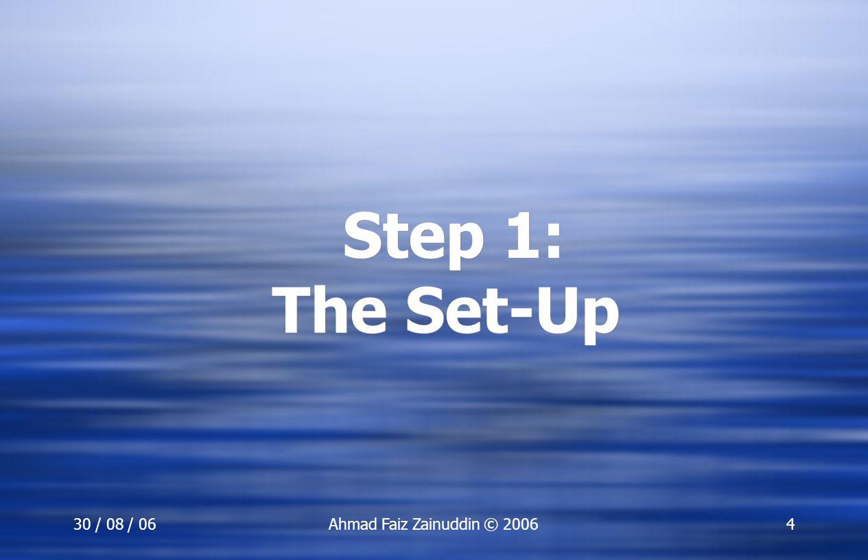 30 / 08 / 06Ahmad Faiz Zainuddin © 20064 Step 1: The Set-Up