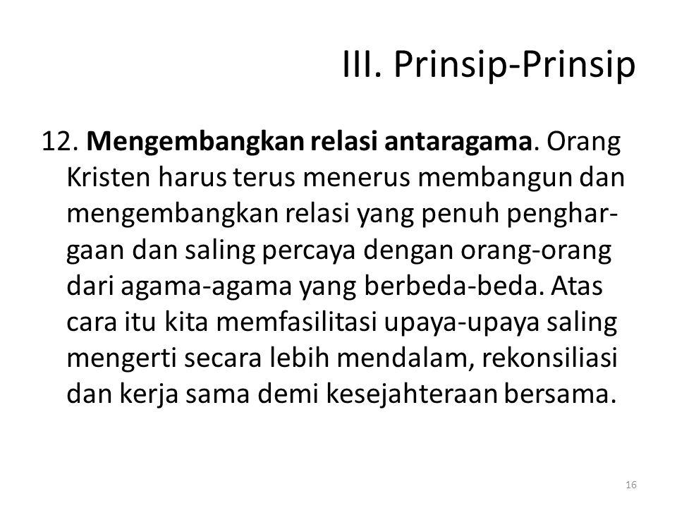 III. Prinsip-Prinsip 12. Mengembangkan relasi antaragama. Orang Kristen harus terus menerus membangun dan mengembangkan relasi yang penuh penghar- gaa