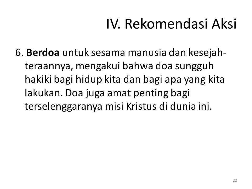 IV. Rekomendasi Aksi 6. Berdoa untuk sesama manusia dan kesejah- teraannya, mengakui bahwa doa sungguh hakiki bagi hidup kita dan bagi apa yang kita l