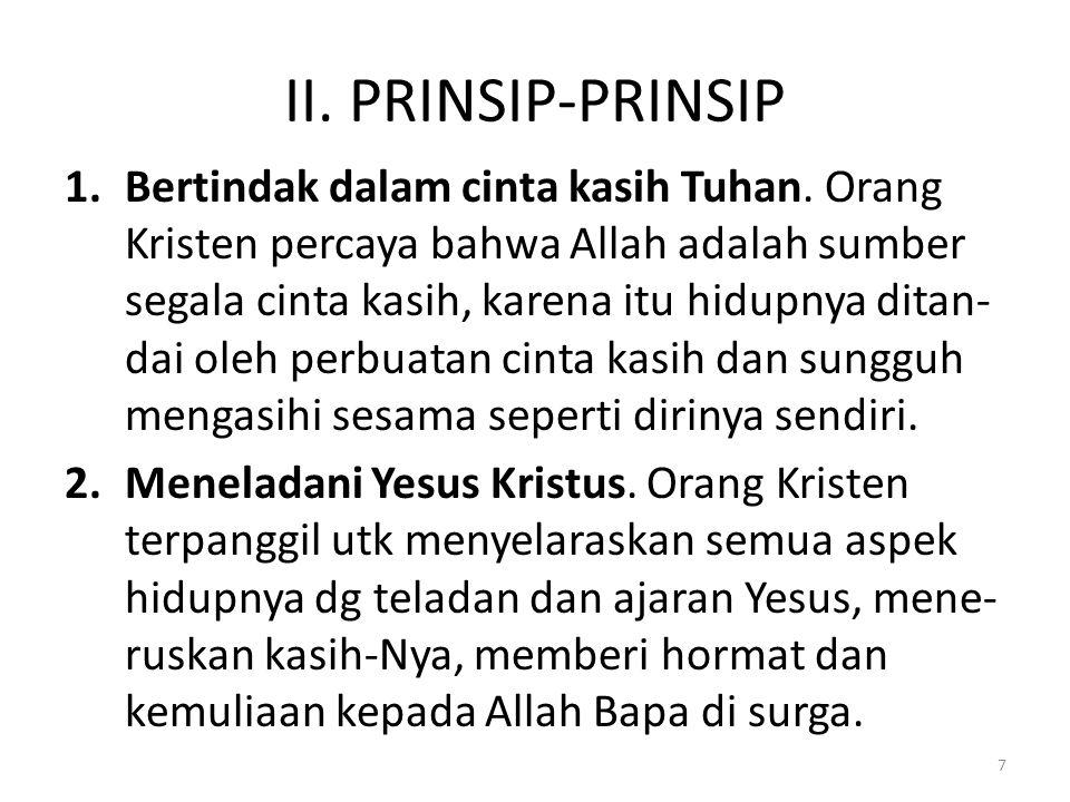II. PRINSIP-PRINSIP 1.Bertindak dalam cinta kasih Tuhan. Orang Kristen percaya bahwa Allah adalah sumber segala cinta kasih, karena itu hidupnya ditan