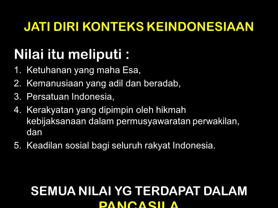 JATI DIRI KONTEKS KEINDONESIAAN Nilai itu meliputi : 1. Ketuhanan yang maha Esa, 2. Kemanusiaan yang adil dan beradab, 3. Persatuan Indonesia, 4. Kera