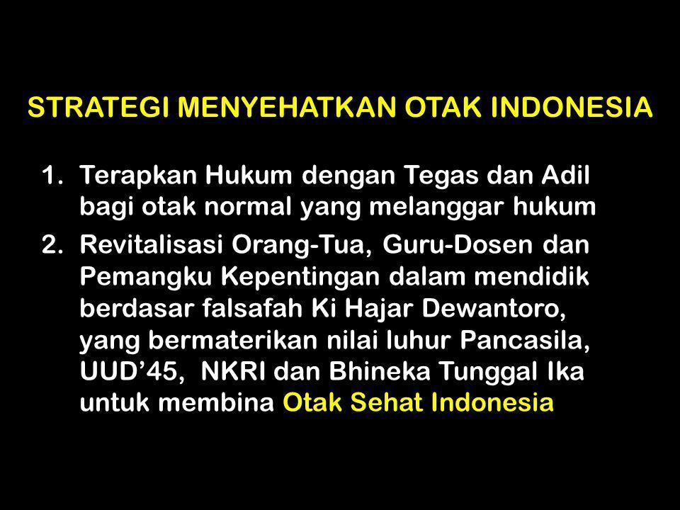 STRATEGI MENYEHATKAN OTAK INDONESIA 1.Terapkan Hukum dengan Tegas dan Adil bagi otak normal yang melanggar hukum 2.Revitalisasi Orang-Tua, Guru-Dosen
