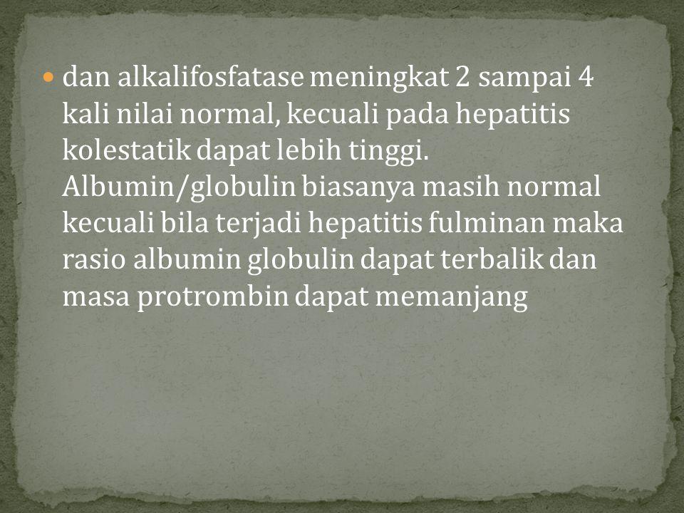 dan alkalifosfatase meningkat 2 sampai 4 kali nilai normal, kecuali pada hepatitis kolestatik dapat lebih tinggi. Albumin/globulin biasanya masih norm