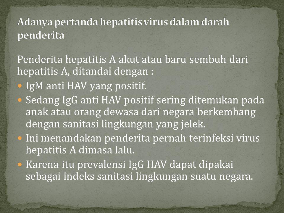 Penderita hepatitis A akut atau baru sembuh dari hepatitis A, ditandai dengan : IgM anti HAV yang positif. Sedang IgG anti HAV positif sering ditemuka