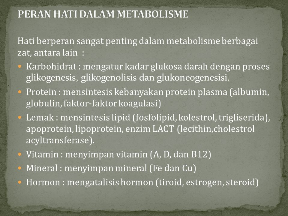 Hati berperan sangat penting dalam metabolisme berbagai zat, antara lain : Karbohidrat : mengatur kadar glukosa darah dengan proses glikogenesis, glik
