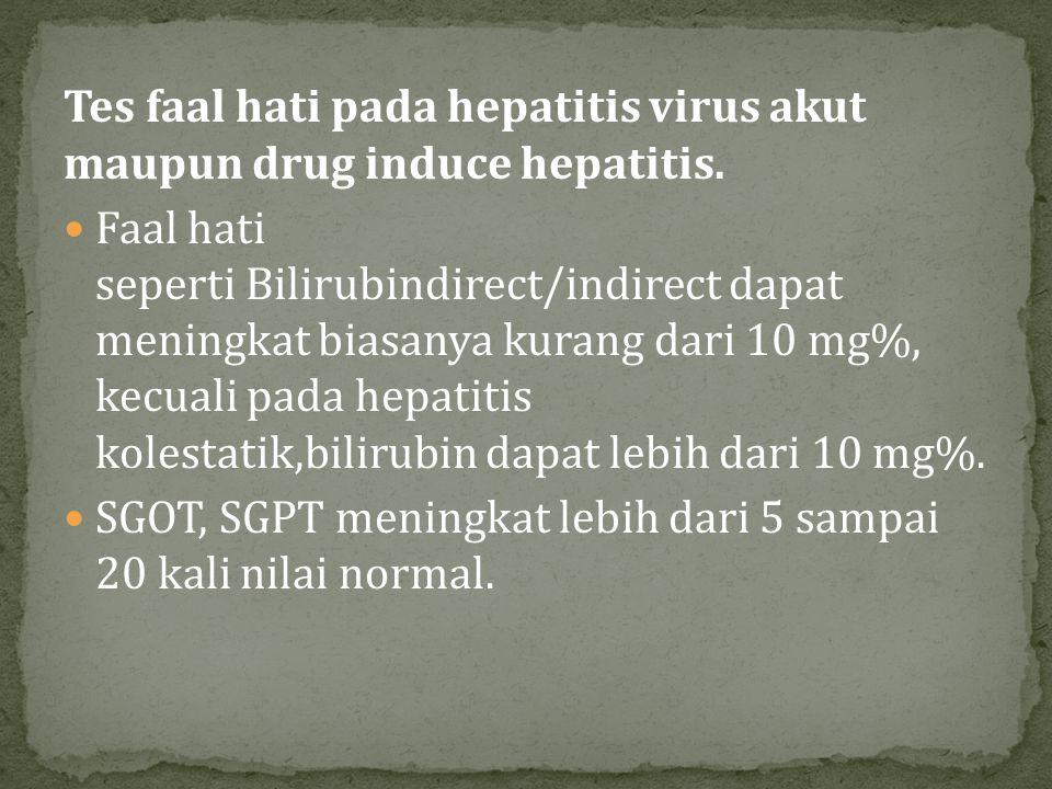 Tes faal hati pada hepatitis virus akut maupun drug induce hepatitis. Faal hati seperti Bilirubindirect/indirect dapat meningkat biasanya kurang dari