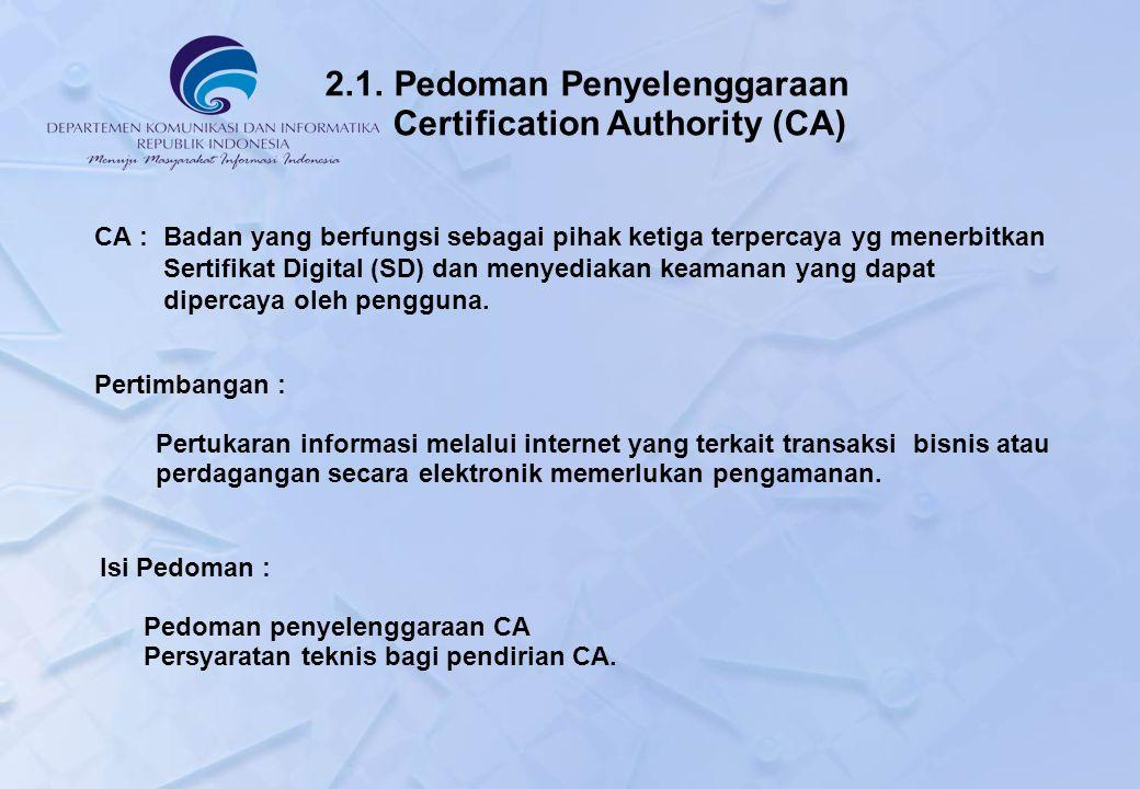 2.1. Pedoman Penyelenggaraan Certification Authority (CA) CA : Badan yang berfungsi sebagai pihak ketiga terpercaya yg menerbitkan Sertifikat Digital