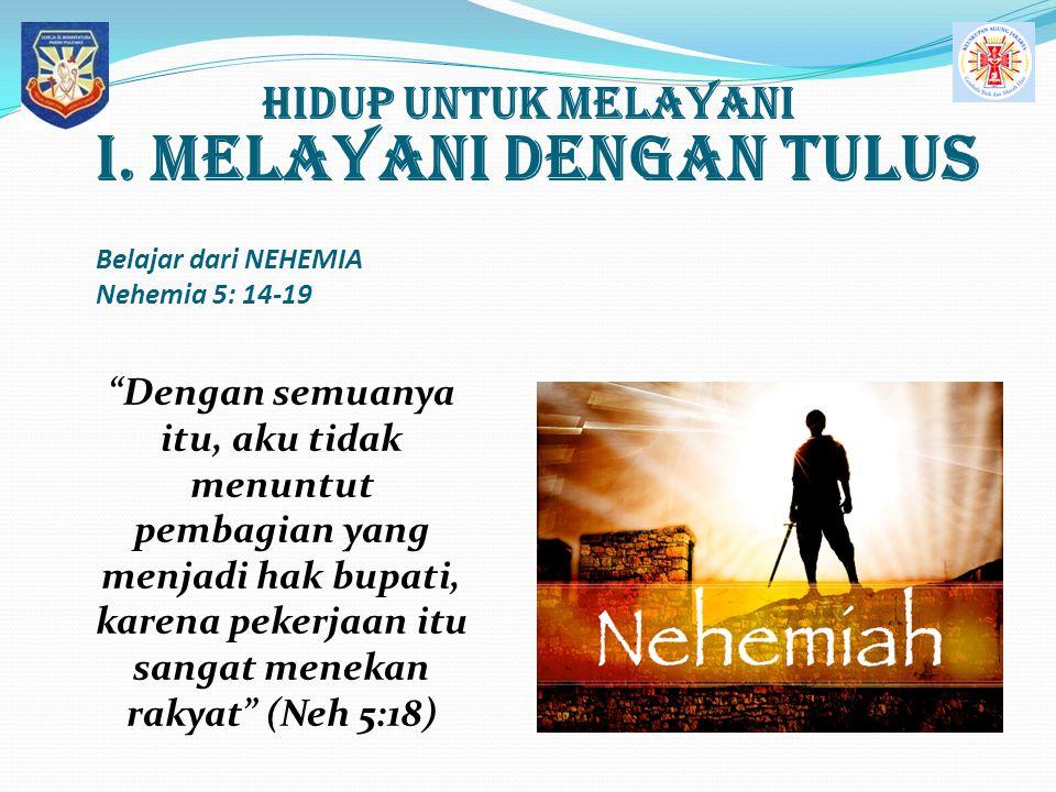 """Hidup UNTUK MELAYANI I. MELAYANI dengan tulus Belajar dari NEHEMIA Nehemia 5: 14-19 """"Dengan semuanya itu, aku tidak menuntut pembagian yang menjadi ha"""