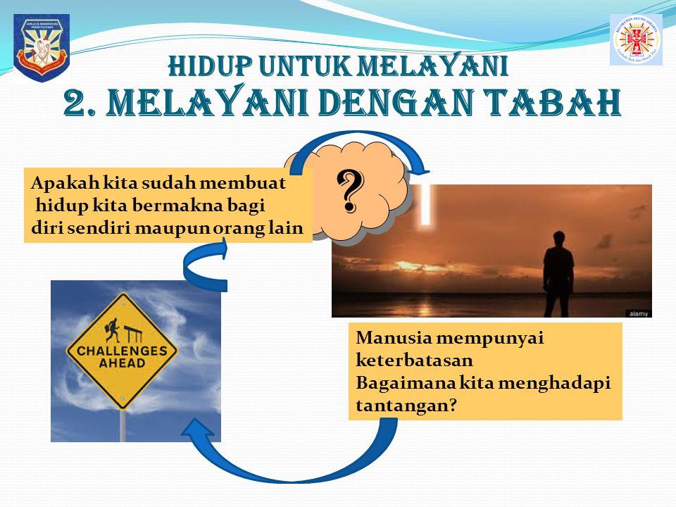 Hidup UNTUK MELAYANI 2. MELAYANI dengan Tabah ? ? Apakah kita sudah membuat hidup kita bermakna bagi diri sendiri maupun orang lain Manusia mempunyai