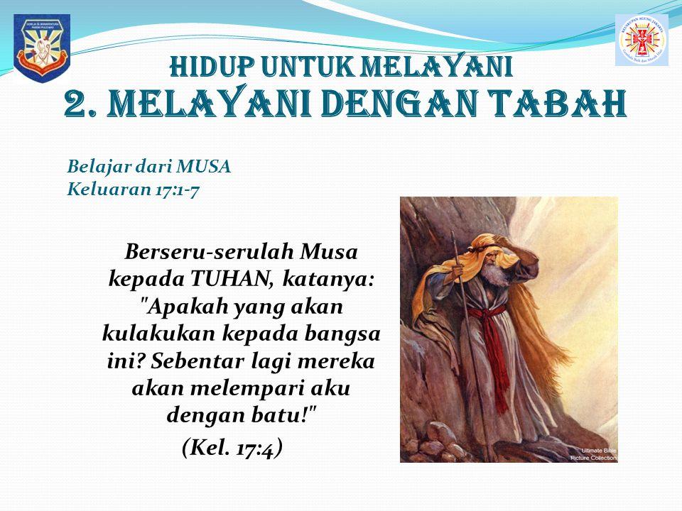 Hidup UNTUK MELAYANI 2. MELAYANI dengan Tabah Belajar dari MUSA Keluaran 17:1-7 Berseru-serulah Musa kepada TUHAN, katanya: