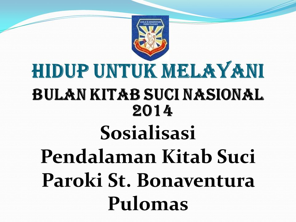 HIDUP UNTUK MELAYANI Bulan Kitab Suci Nasional 2014 Sosialisasi Pendalaman Kitab Suci Paroki St. Bonaventura Pulomas