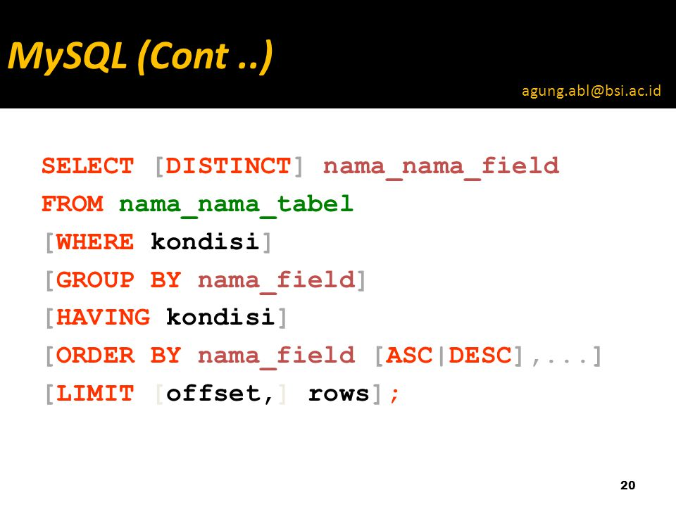 SELECT [DISTINCT] nama_nama_field FROM nama_nama_tabel [WHERE kondisi] [GROUP BY nama_field] [HAVING kondisi] [ORDER BY nama_field [ASC|DESC],...] [LIMIT [offset,] rows]; 20 MySQL (Cont..) agung.abl@bsi.ac.id