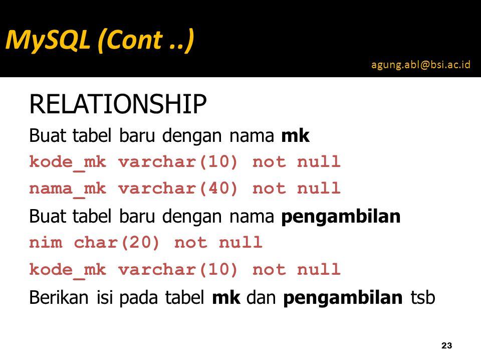 RELATIONSHIP Buat tabel baru dengan nama mk kode_mk varchar(10) not null nama_mk varchar(40) not null Buat tabel baru dengan nama pengambilan nim char(20) not null kode_mk varchar(10) not null Berikan isi pada tabel mk dan pengambilan tsb 23 MySQL (Cont..) agung.abl@bsi.ac.id
