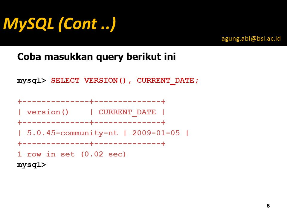 Coba masukkan query berikut ini mysql> SELECT VERSION(), CURRENT_DATE; +--------------+--------------+ | version() | CURRENT_DATE | +--------------+--------------+ | 5.0.45-community-nt | 2009-01-05 | +--------------+--------------+ 1 row in set (0.02 sec) mysql> 5 MySQL (Cont..) agung.abl@bsi.ac.id