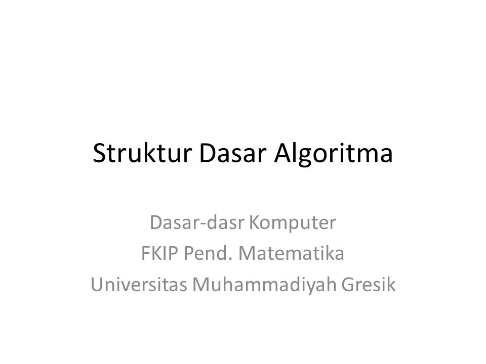 Struktur Dasar Algoritma Dasar-dasr Komputer FKIP Pend. Matematika Universitas Muhammadiyah Gresik