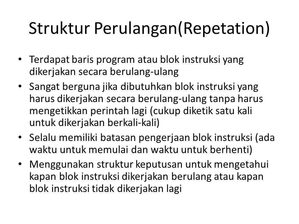 Struktur Perulangan(Repetation) Terdapat baris program atau blok instruksi yang dikerjakan secara berulang-ulang Sangat berguna jika dibutuhkan blok instruksi yang harus dikerjakan secara berulang-ulang tanpa harus mengetikkan perintah lagi (cukup diketik satu kali untuk dikerjakan berkali-kali) Selalu memiliki batasan pengerjaan blok instruksi (ada waktu untuk memulai dan waktu untuk berhenti) Menggunakan struktur keputusan untuk mengetahui kapan blok instruksi dikerjakan berulang atau kapan blok instruksi tidak dikerjakan lagi