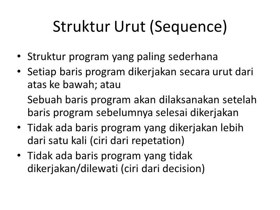 Struktur Urut (Sequence) Struktur program yang paling sederhana Setiap baris program dikerjakan secara urut dari atas ke bawah; atau Sebuah baris program akan dilaksanakan setelah baris program sebelumnya selesai dikerjakan Tidak ada baris program yang dikerjakan lebih dari satu kali (ciri dari repetation) Tidak ada baris program yang tidak dikerjakan/dilewati (ciri dari decision)