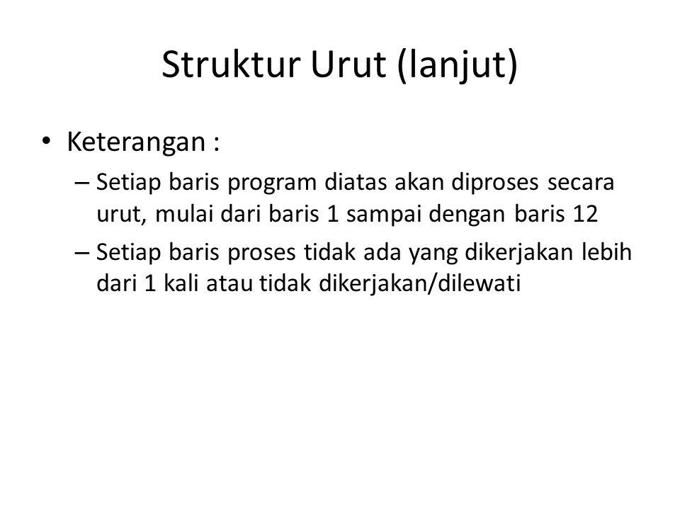 Struktur Urut (lanjut) Keterangan : – Setiap baris program diatas akan diproses secara urut, mulai dari baris 1 sampai dengan baris 12 – Setiap baris proses tidak ada yang dikerjakan lebih dari 1 kali atau tidak dikerjakan/dilewati
