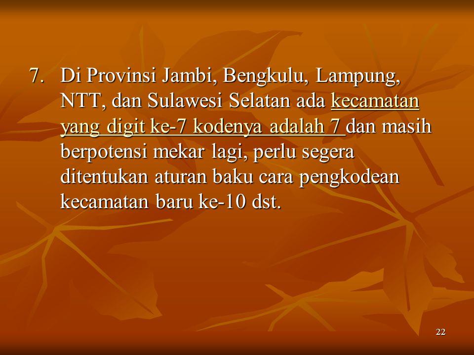 22 7.Di Provinsi Jambi, Bengkulu, Lampung, NTT, dan Sulawesi Selatan ada kecamatan yang digit ke-7 kodenya adalah 7 dan masih berpotensi mekar lagi, p