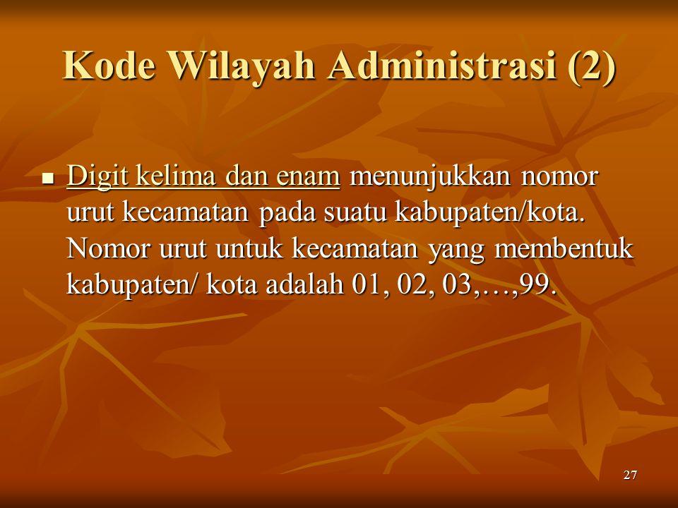 27 Kode Wilayah Administrasi (2) Digit kelima dan enam menunjukkan nomor urut kecamatan pada suatu kabupaten/kota. Nomor urut untuk kecamatan yang mem