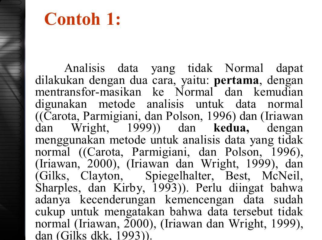 Contoh 1: Analisis data yang tidak Normal dapat dilakukan dengan dua cara, yaitu: pertama, dengan mentransfor-masikan ke Normal dan kemudian digunakan