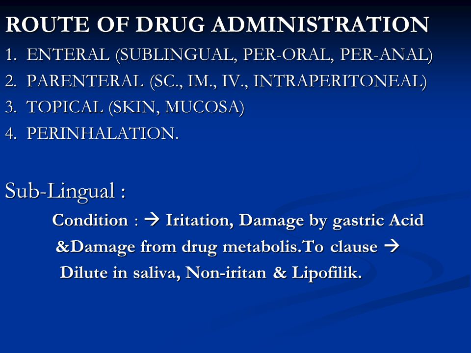 ROUTE OF DRUG ADMINISTRATION 1. ENTERAL (SUBLINGUAL, PER-ORAL, PER-ANAL) 2. PARENTERAL (SC., IM., IV., INTRAPERITONEAL) 3. TOPICAL (SKIN, MUCOSA) 4. P
